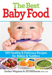 The best baby food : 125 healthy & delicious recipes for babies & toddlers cover image