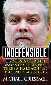 Indefensible : the missing truth about Steven Avery, Teresa Halbach, and Making a Murderer cover image