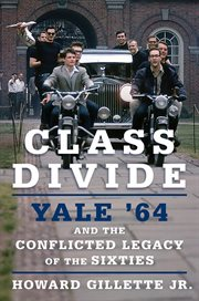 Class divide : Yale '64 and the conflicted legacy of the sixties cover image