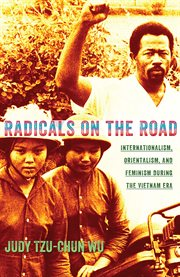 Radicals on the road : internationalism, orientalism, and feminism during the Vietnam Era cover image