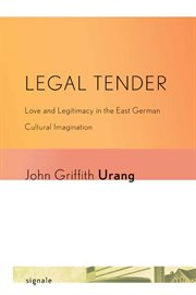 Legal tender : love and legitimacy in the East German cultural imagination cover image
