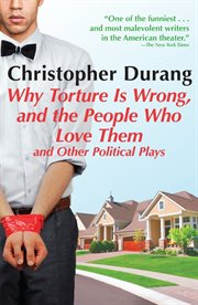 Why Torture Is Wrong, and the People Who Love Them and Other Political Plays