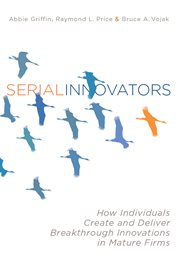 Serial Innovators : How Individuals Create and Deliver Breakthrough Innovations in Mature Firms cover image