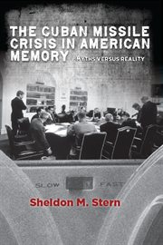 The Cuban Missile Crisis in American Memory : Myths Versus Reality cover image