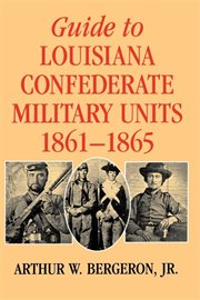 Guide to Louisiana Confederate Military Units, 1861&#x2013%x;1865