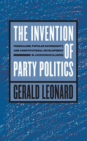 The invention of party politics: federalism, popular sovereignty, and constitutional development in Jacksonian Illinois cover image