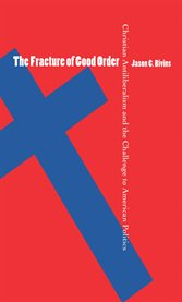 The fracture of good order: Christian antiliberalism and the challenge to American politics cover image