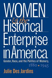 Women and the historical enterprise in America: gender, race, and the politics of memory, 1880-1945 cover image