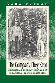 The company they kept: migrants and the politics of gender in Caribbean Costa Rica, 1870-1960 cover image