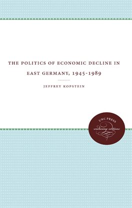 Cover image for The Politics Of Economic Decline In East Germany, 1945-1989