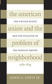 The American Union and the problem of neighborhood: the United States and the collapse of the Spanish empire, 1783-1829 cover image