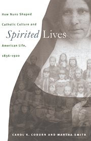 Spirited lives: how nuns shaped Catholic culture and American life, 1836-1920 cover image