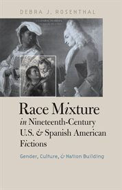 Race mixture in nineteenth-century U.S. and Spanish American fictions: gender, culture, and nation building cover image