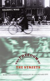 The freedom of the streets: work, citizenship, and sexuality in a gilded age city cover image