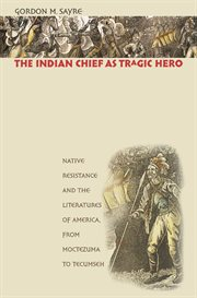 The Indian chief as tragic hero: native resistance and the literatures of America, from Moctezuma to Tecumseh cover image