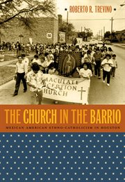 The church in the barrio: Mexican American ethno-Catholicism in Houston cover image