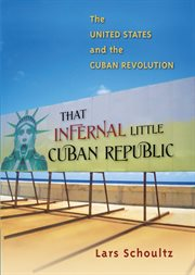 That infernal little Cuban republic: the United States and the Cuban Revolution cover image