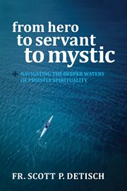 From hero to servant to mystic : navigating the deeper waters of priestly spirituality cover image