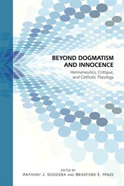 Beyond dogmatism and innocence : hermeneutics, critique, and Catholic theology cover image