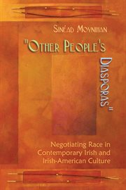 """""""Other people's diasporas"""": negotiating race in contemporary Irish and Irish American culture cover image"""