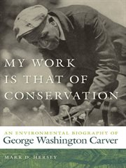 My work is that of conservation : an environmental biography of George Washington Carver cover image