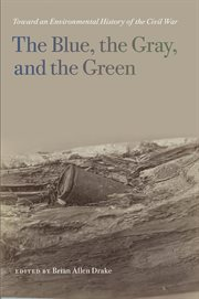 The Blue, the Gray, and the Green : Toward an Environmental History of the Civil War cover image