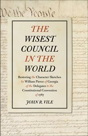 The Wisest Council in the World : Restoring the Character Sketches by William Pierce of Georgia of the Delegates to the Constitutional Convention of 1787 cover image