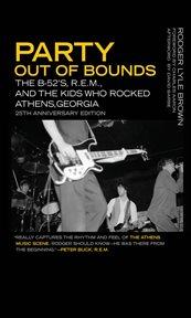 Party out of bounds : the B-52's, R.E.M., and the kids who rocked Athens, Georgia cover image