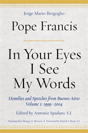 In your eyes I see my words : homilies and speeches from Buenos Aires. Volume 1, 1999-2004 cover image