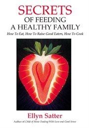 Secrets of feeding a healthy family: how to eat, how to raise good eaters, how to cook cover image