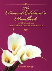 The Funeral Celebrant's Handbook : Creating Services that Celebrate Life and Mourn Death cover image