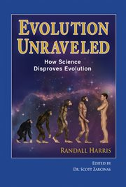 Evolution unraveled: how science disproves evolution cover image