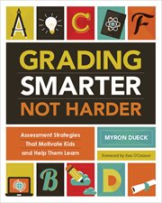 Grading smarter, not harder : assessment strategies that motivate kids and help them learn cover image