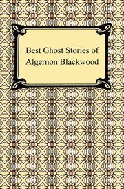 Best ghost stories of Algernon Blackwood : selected with an introduction by E.F. Bleiler cover image