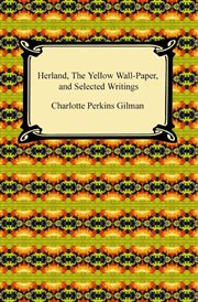 Herland, the yellow wall-paper, and selected writings cover image