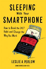 Sleeping with your smartphone : how to break the 24/7 habit and change the way you work cover image