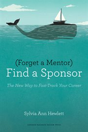 Forget a mentor, find a sponsor : the new way to fast-track your career cover image