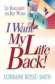 I want my life back! : life management for busy women cover image