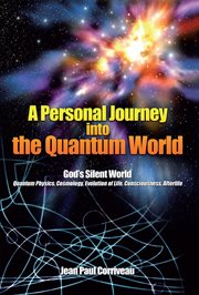 A personal journey into the quantum world : god's silent world : quantum physics, cosmology, evolution of life, consciousness, afterlife cover image