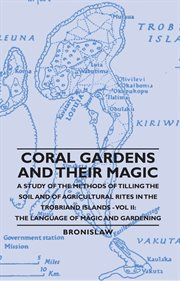 Coral Gardens and Their Magic - A Study of the Methods of Tilling the Soil and of Agricultural Rites in the Trobriand Islands - Vol II