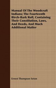 Manual of the Woodcraft Indians: the fourteenth Birch-bark roll, containing their constitution, laws, and deeds, and much additional matter cover image