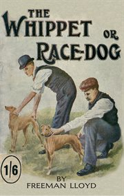Whippet or Race Dog : Its Breeding. (With Illustrations of Typical Dogs and Diagrams of Tracks), Rearing, and Training for Races and for Exhibition. (With Illustrations of Typical Dogs and Diagrams of Tracks) cover image