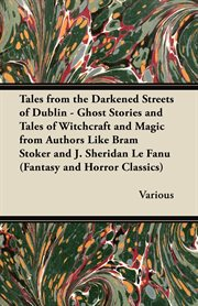 Tales From the Darkened Streets of Dublin - Ghost Stories and Tales of Witchcraft and Magic From Authors Like Bram Stoker and J