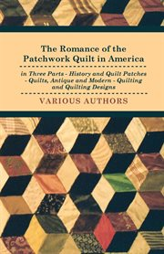 The Romance of the Patchwork Quilt in America in Three Parts