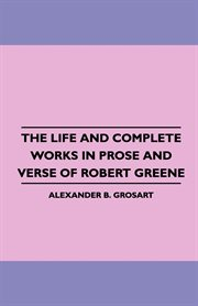 Life and Complete Works in Prose and Verse of Robert Greene