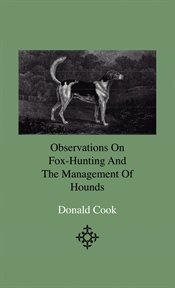 Observations On Fox-Hunting And The Management Of Hounds In The Kennel And The Field