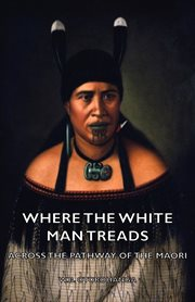 Where the white man treads: selected from a series of articles contributed to 'The New Zealand Herald' and 'The Auckland Weekly News ; ' including others published for the first time cover image