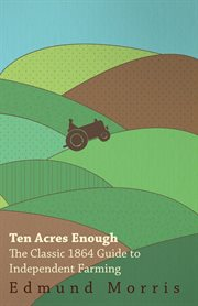 Ten acres enough: small-farm self sufficiency through high-quality produce : a back-to-the-land adventure from 1864 cover image