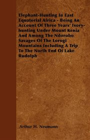 Elephant-Hunting In East Equatorial Africa - Being An Account Of Three Years' Ivory-hunting Under Mount Kenia And Among The Ndorobo Savages Of The Lorogi Mountains Including A Trip To The North End Of Lake Rudolph