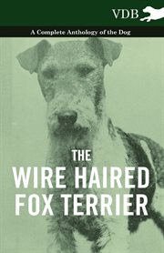 Wire Haired Fox Terrier - A Complete Anthology of the Dog